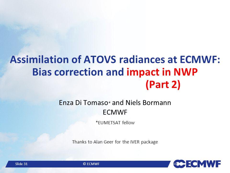 Slide 31© ECMWF Assimilation of ATOVS radiances at ECMWF: Bias correction and impact in NWP (Part 2) Enza Di Tomaso * and Niels Bormann ECMWF *EUMETSA