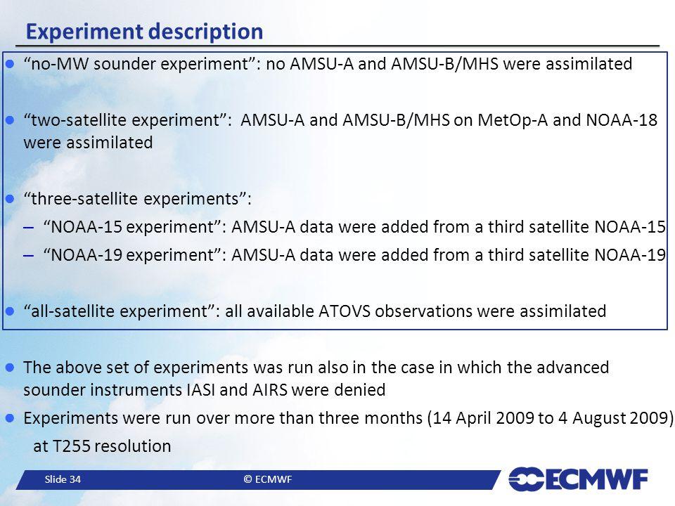 "Slide 34© ECMWF Experiment description ● ""no-MW sounder experiment"": no AMSU-A and AMSU-B/MHS were assimilated ● ""two-satellite experiment"": AMSU-A an"