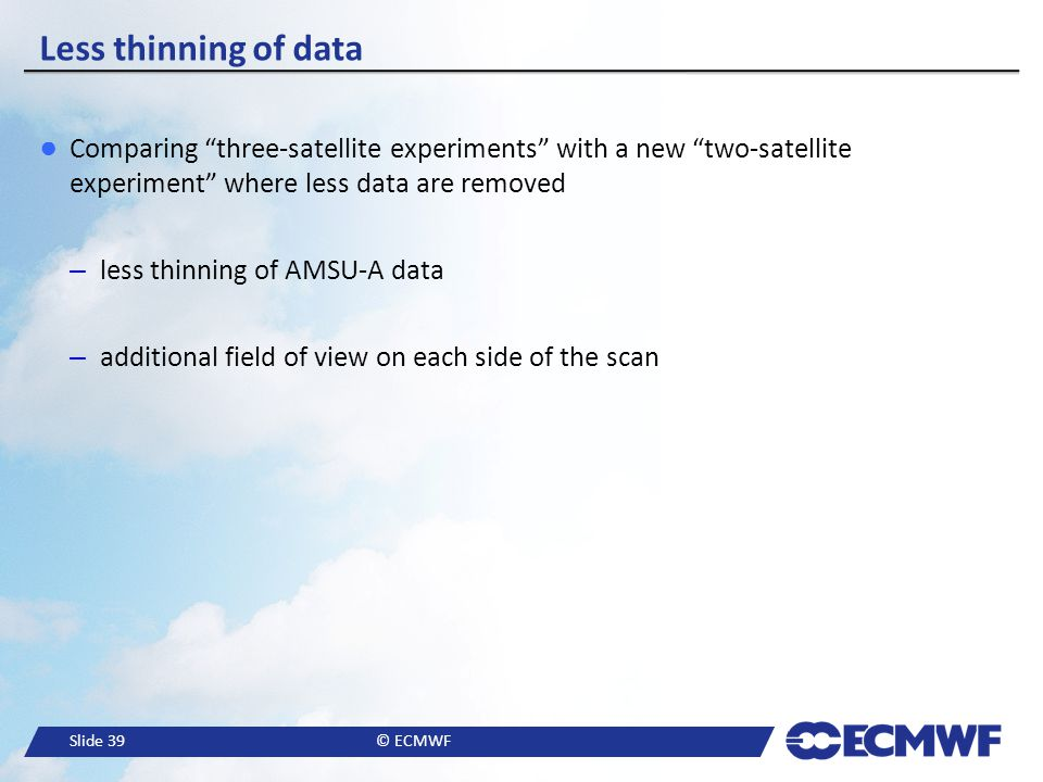 """Slide 39© ECMWF Less thinning of data ● Comparing """"three-satellite experiments"""" with a new """"two-satellite experiment"""" where less data are removed –les"""