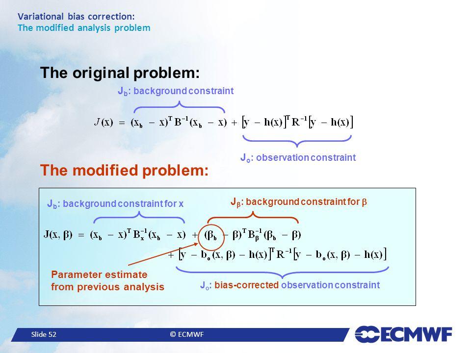 Slide 52© ECMWF Variational bias correction: The modified analysis problem J b : background constraint J o : observation constraint The original probl