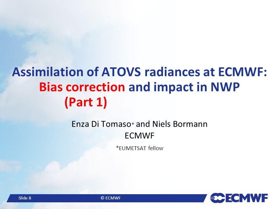Slide 8© ECMWF Assimilation of ATOVS radiances at ECMWF: Bias correction and impact in NWP (Part 1). Enza Di Tomaso * and Niels Bormann ECMWF *EUMETSA