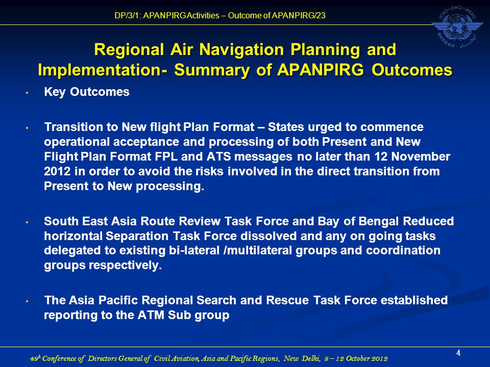 49 h Conference of Directors General of Civil Aviation, Asia and Pacific Regions, New Delhi, 8 – 12 October 2012 DP/3/1: APANPIRG Activities – Outcome of APANPIRG/23 Regional Air Navigation Planning and Implementation- Summary of APANPIRG Outcomes Key Outcomes Transition to New flight Plan Format – States urged to commence operational acceptance and processing of both Present and New Flight Plan Format FPL and ATS messages no later than 12 November 2012 in order to avoid the risks involved in the direct transition from Present to New processing.