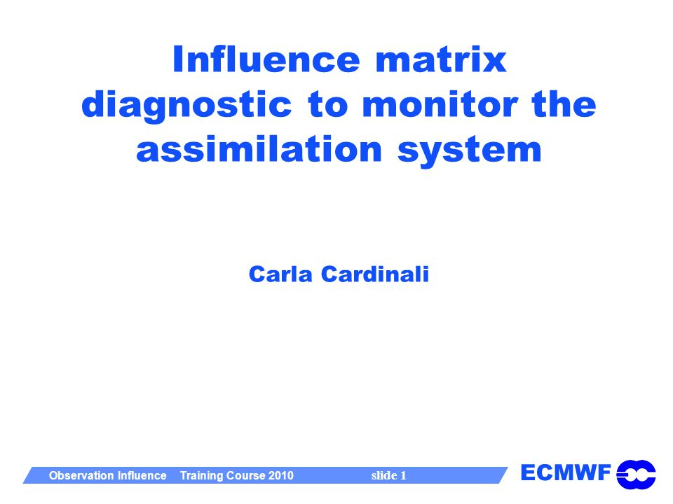 ECMWF Observation Influence Training Course 2010 slide 1 Influence matrix diagnostic to monitor the assimilation system Carla Cardinali