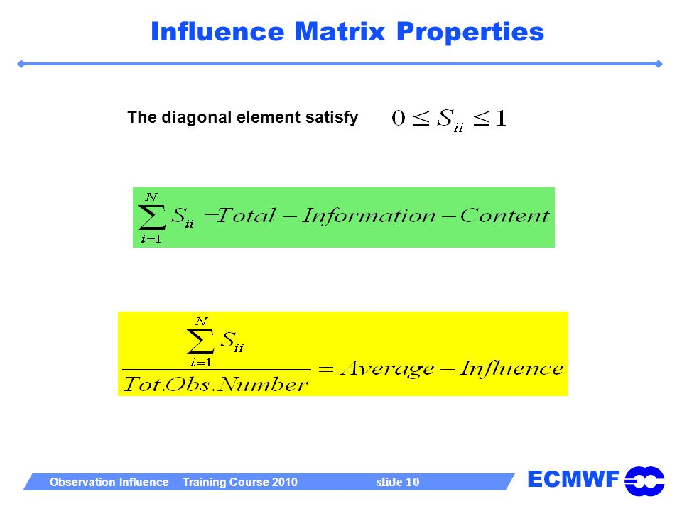 ECMWF Observation Influence Training Course 2010 slide 10 Influence Matrix Properties The diagonal element satisfy