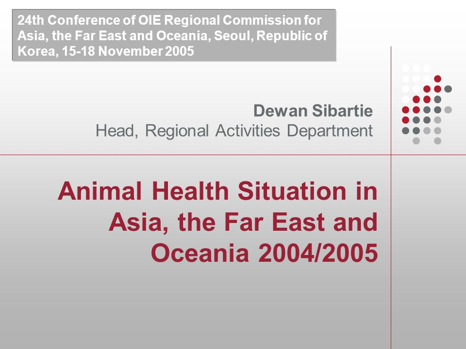 Animal Health Situation in Asia, the Far East and Oceania 2004/2005 Dewan Sibartie Head, Regional Activities Department 24th Conference of OIE Regional Commission for Asia, the Far East and Oceania, Seoul, Republic of Korea, November 2005