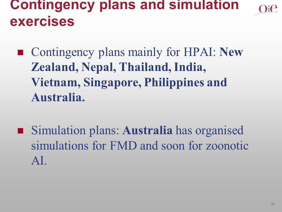 39 Contingency plans and simulation exercises Contingency plans mainly for HPAI: New Zealand, Nepal, Thailand, India, Vietnam, Singapore, Philippines and Australia.