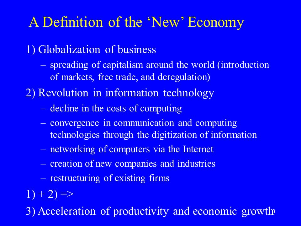 3 A Definition of the 'New' Economy 1) Globalization of business –spreading of capitalism around the world (introduction of markets, free trade, and deregulation) 2) Revolution in information technology –decline in the costs of computing –convergence in communication and computing technologies through the digitization of information –networking of computers via the Internet –creation of new companies and industries –restructuring of existing firms 1) + 2) => 3) Acceleration of productivity and economic growth