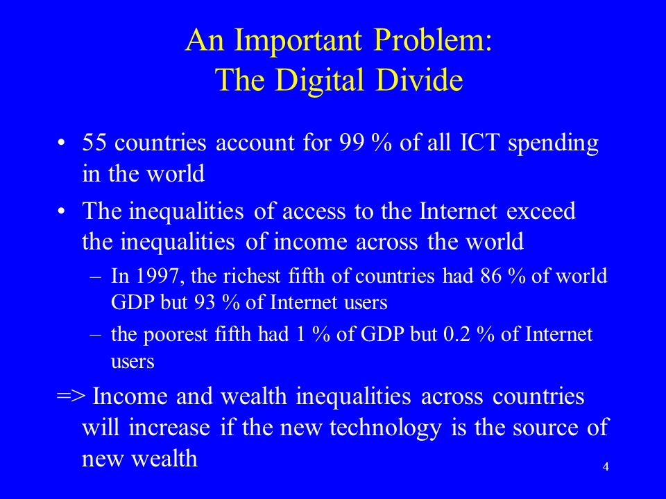 4 An Important Problem: The Digital Divide 55 countries account for 99 % of all ICT spending in the world The inequalities of access to the Internet exceed the inequalities of income across the world –In 1997, the richest fifth of countries had 86 % of world GDP but 93 % of Internet users –the poorest fifth had 1 % of GDP but 0.2 % of Internet users => Income and wealth inequalities across countries will increase if the new technology is the source of new wealth