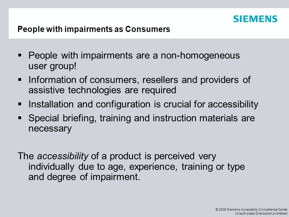 © 2008 Siemens Accessiblity Competence Center Unauthorized Distribution prohibited People with impairments as Consumers  People with impairments are