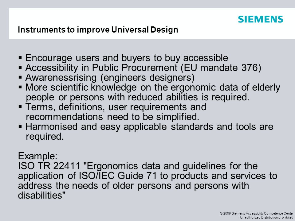 © 2008 Siemens Accessiblity Competence Center Unauthorized Distribution prohibited Instruments to improve Universal Design  Encourage users and buyer