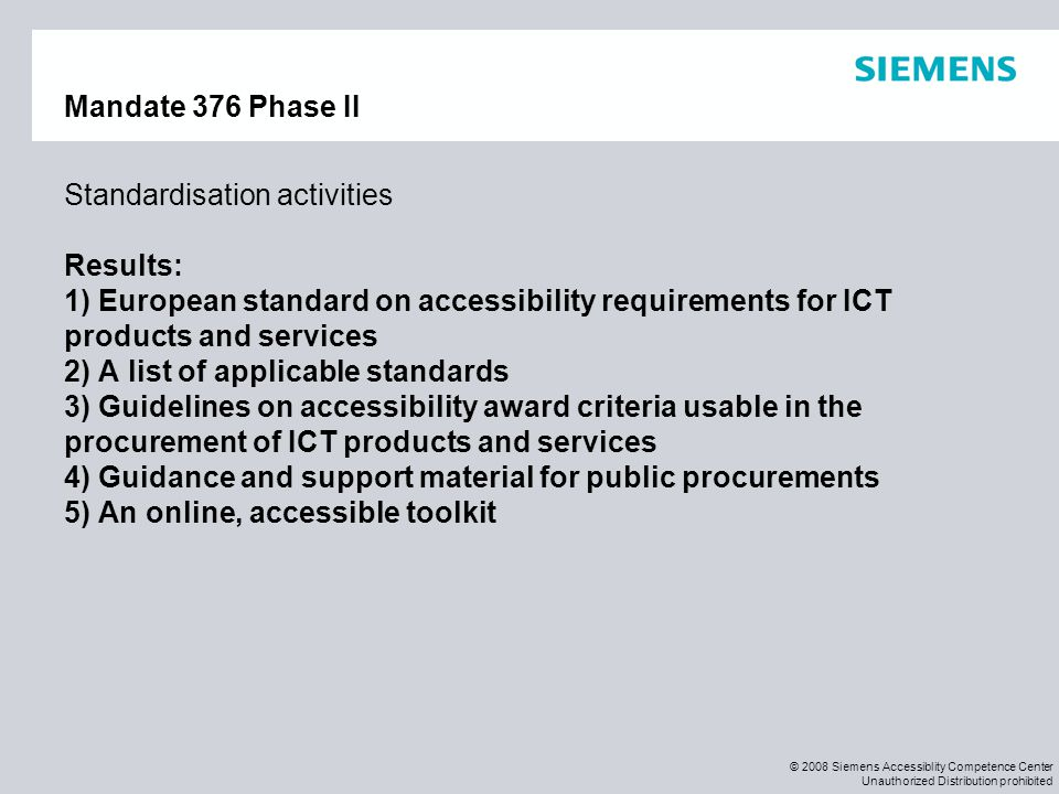 © 2008 Siemens Accessiblity Competence Center Unauthorized Distribution prohibited Mandate 376 Phase II Standardisation activities Results: 1) Europea