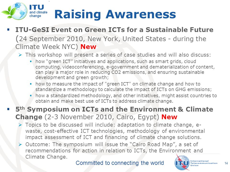 Committed to connecting the world  ITU-GeSI Event on Green ICTs for a Sustainable Future ( 24 September 2010, New York, United States - during the Climate Week NYC) New  This workshop will present a series of case studies and will also discuss:  how green ICT initiatives and applications, such as smart grids, cloud computing, videoconferencing, e-government and dematerialization of content, can play a major role in reducing CO2 emissions, and ensuring sustainable development and green growth;  how to measure the impact of green ICT on climate change and how to standardize a methodology to calculate the impact of ICTs on GHG emissions;  how a standardized methodology, and other initiatives, might assist countries to obtain and make best use of ICTs to address climate change.