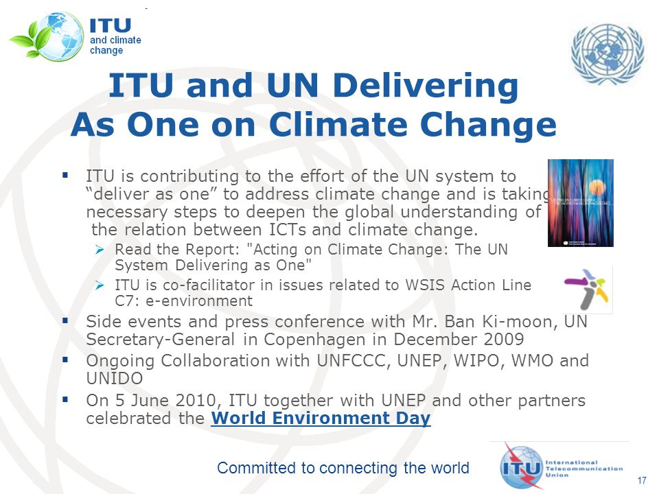 Committed to connecting the world ITU and UN Delivering As One on Climate Change  ITU is contributing to the effort of the UN system to deliver as one to address climate change and is taking the necessary steps to deepen the global understanding of the relation between ICTs and climate change.