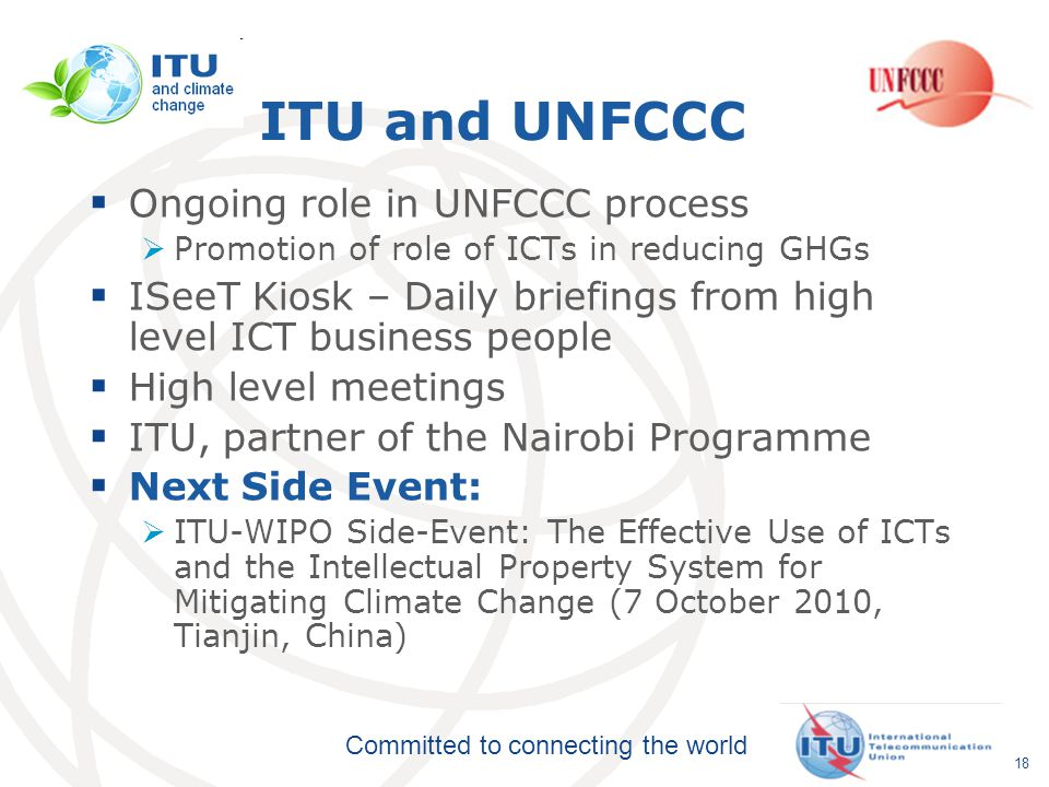 Committed to connecting the world ITU and UNFCCC  Ongoing role in UNFCCC process  Promotion of role of ICTs in reducing GHGs  ISeeT Kiosk – Daily briefings from high level ICT business people  High level meetings  ITU, partner of the Nairobi Programme  Next Side Event:  ITU-WIPO Side-Event: The Effective Use of ICTs and the Intellectual Property System for Mitigating Climate Change (7 October 2010, Tianjin, China) 18