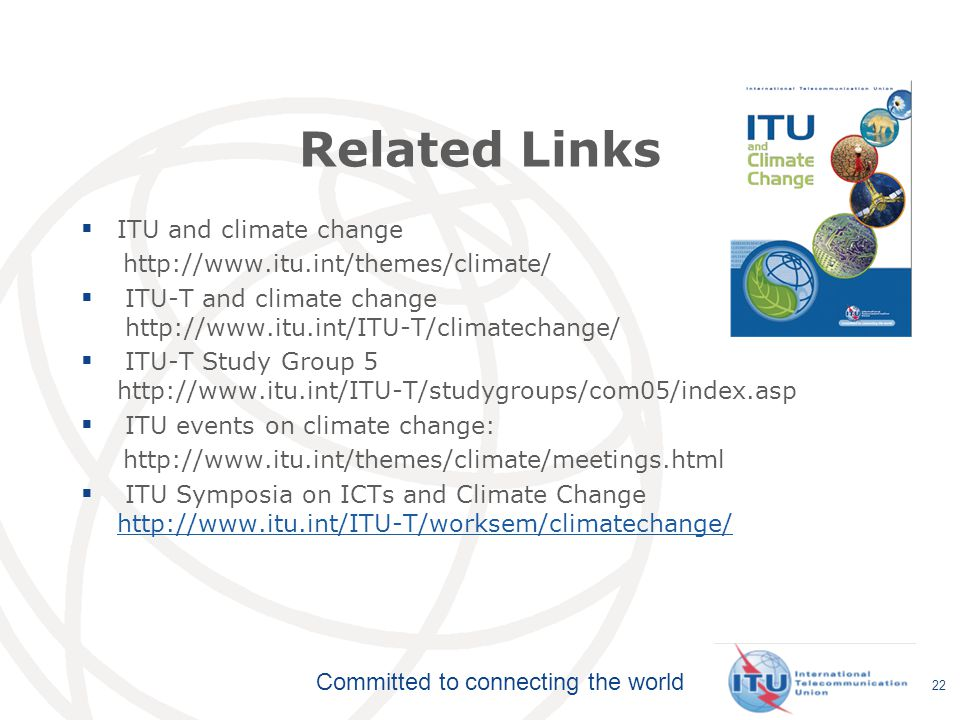 Committed to connecting the world Related Links  ITU and climate change http://www.itu.int/themes/climate/  ITU-T and climate change http://www.itu.int/ITU-T/climatechange/  ITU-T Study Group 5 http://www.itu.int/ITU-T/studygroups/com05/index.asp  ITU events on climate change: http://www.itu.int/themes/climate/meetings.html  ITU Symposia on ICTs and Climate Change http://www.itu.int/ITU-T/worksem/climatechange/ http://www.itu.int/ITU-T/worksem/climatechange/ 22