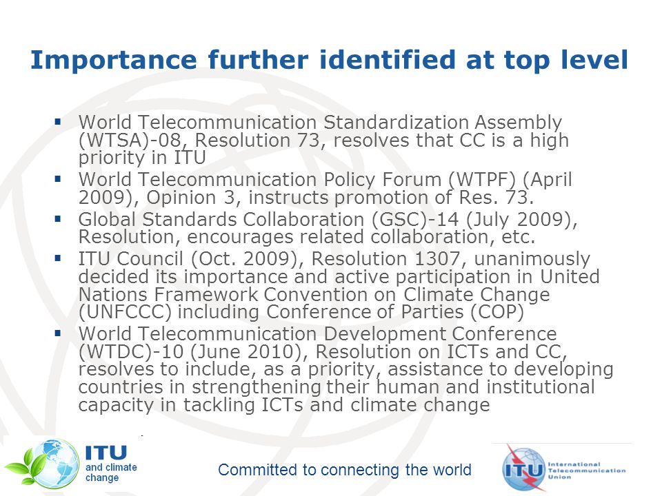 Committed to connecting the world Importance further identified at top level  World Telecommunication Standardization Assembly (WTSA)-08, Resolution 73, resolves that CC is a high priority in ITU  World Telecommunication Policy Forum (WTPF) (April 2009), Opinion 3, instructs promotion of Res.