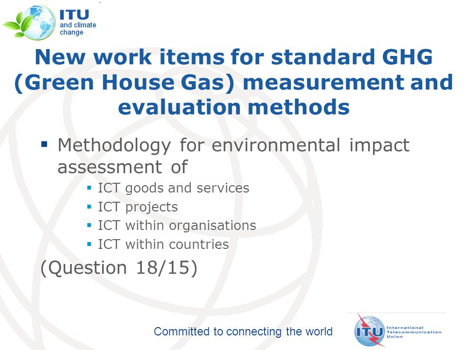 Committed to connecting the world Methodology  Common methodology for measuring ICT carbon footprint  Without, it will be impossible to provide meaningful comparisons  Helps to establish the business case to go green  Over 40 organisations participate in the ITU group 8
