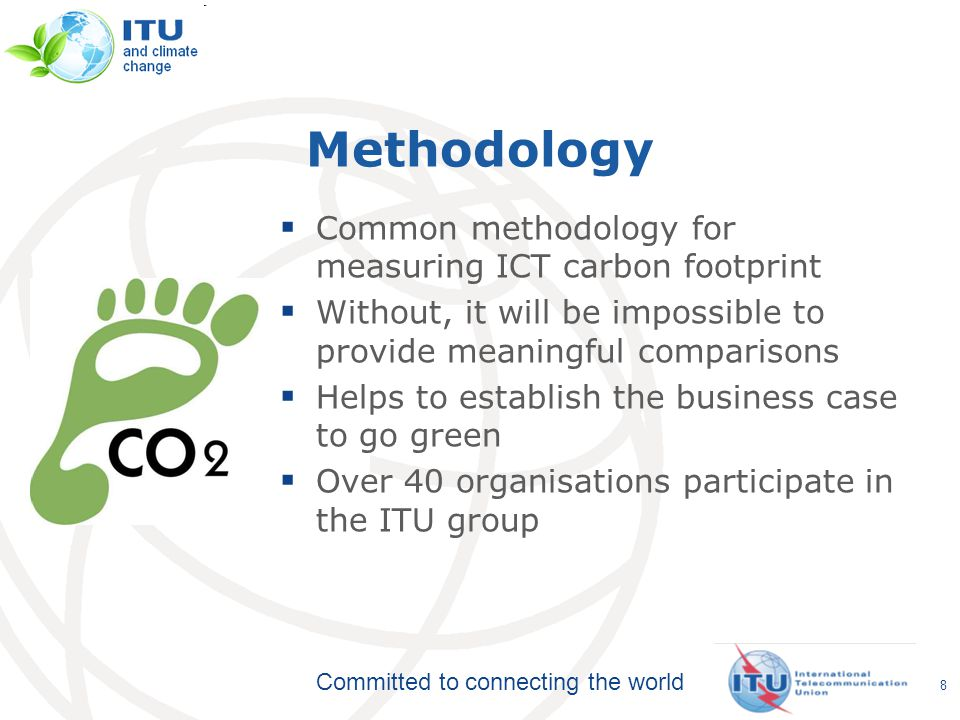Committed to connecting the world Methodology  Common methodology for measuring ICT carbon footprint  Without, it will be impossible to provide meaningful comparisons  Helps to establish the business case to go green  Over 40 organisations participate in the ITU group 8