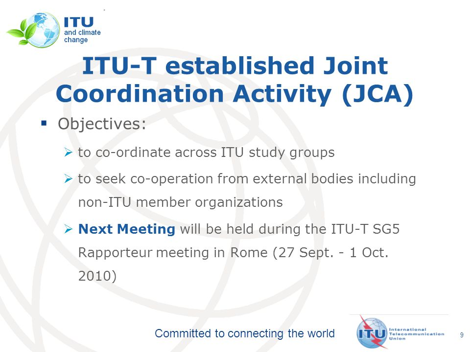 Committed to connecting the world ITU-T established Joint Coordination Activity (JCA)  Objectives:  to co-ordinate across ITU study groups  to seek co-operation from external bodies including non-ITU member organizations  Next Meeting will be held during the ITU-T SG5 Rapporteur meeting in Rome (27 Sept.