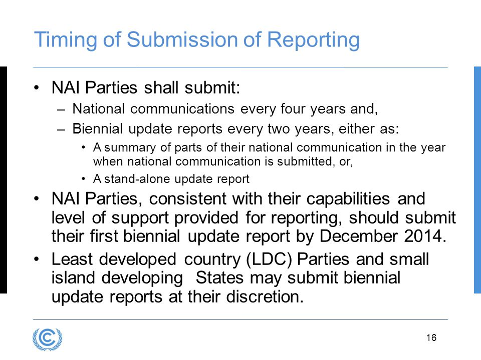 3.16 Timing of Submission of Reporting NAI Parties shall submit: –National communications every four years and, –Biennial update reports every two years, either as: A summary of parts of their national communication in the year when national communication is submitted, or, A stand-alone update report NAI Parties, consistent with their capabilities and level of support provided for reporting, should submit their first biennial update report by December 2014.