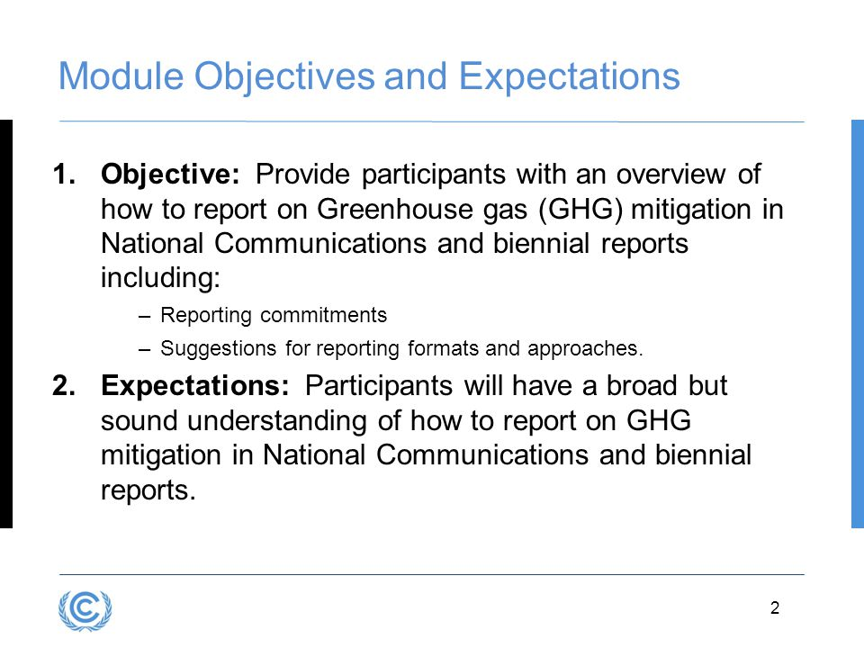 3.2D.2 Module Objectives and Expectations 1.Objective: Provide participants with an overview of how to report on Greenhouse gas (GHG) mitigation in National Communications and biennial reports including: –Reporting commitments –Suggestions for reporting formats and approaches.