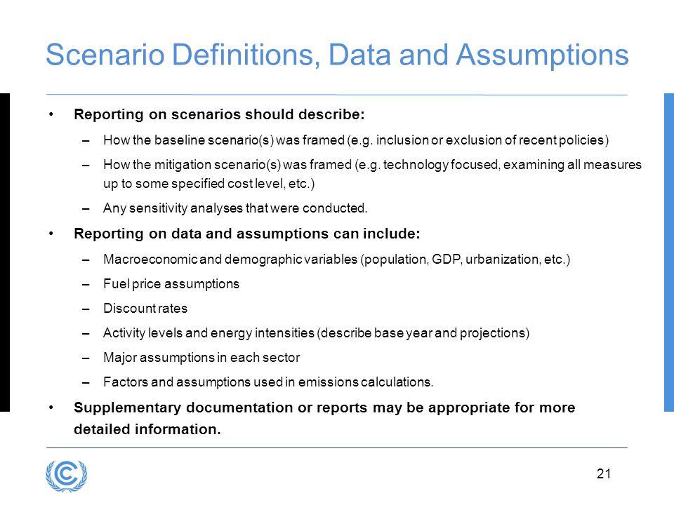 3.21 Scenario Definitions, Data and Assumptions Reporting on scenarios should describe: –How the baseline scenario(s) was framed (e.g.