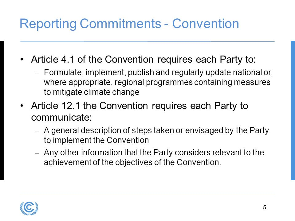 3.5 Reporting Commitments - Convention Article 4.1 of the Convention requires each Party to: –Formulate, implement, publish and regularly update national or, where appropriate, regional programmes containing measures to mitigate climate change Article 12.1 the Convention requires each Party to communicate: –A general description of steps taken or envisaged by the Party to implement the Convention –Any other information that the Party considers relevant to the achievement of the objectives of the Convention.