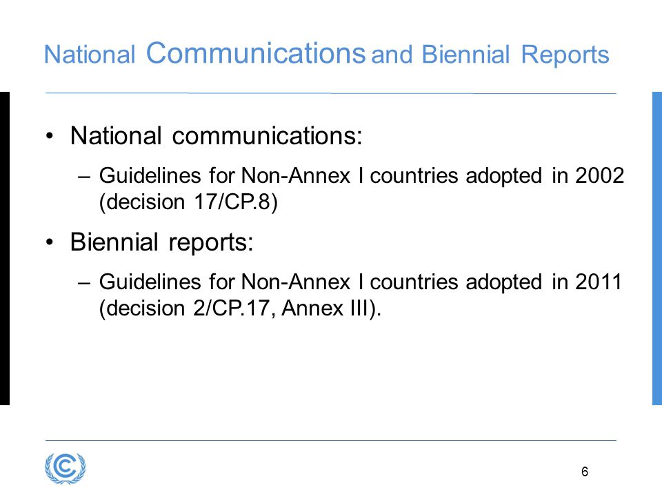 3.6 National Communications and Biennial Reports National communications: –Guidelines for Non-Annex I countries adopted in 2002 (decision 17/CP.8) Biennial reports: –Guidelines for Non-Annex I countries adopted in 2011 (decision 2/CP.17, Annex III).