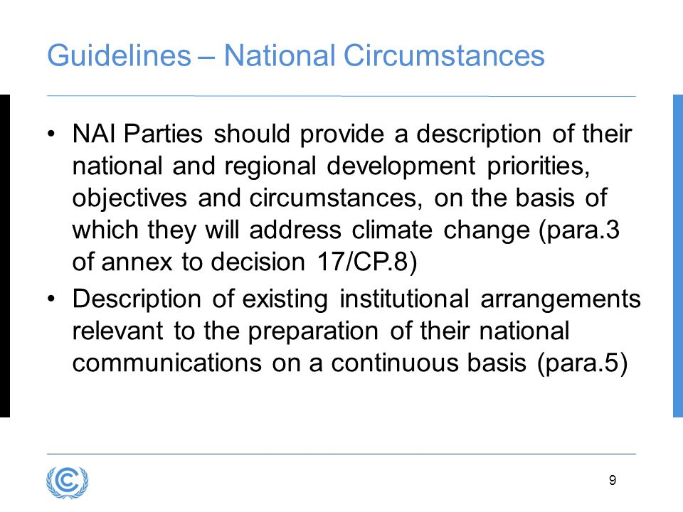 3.9 Guidelines – National Circumstances NAI Parties should provide a description of their national and regional development priorities, objectives and circumstances, on the basis of which they will address climate change (para.3 of annex to decision 17/CP.8) Description of existing institutional arrangements relevant to the preparation of their national communications on a continuous basis (para.5) 9