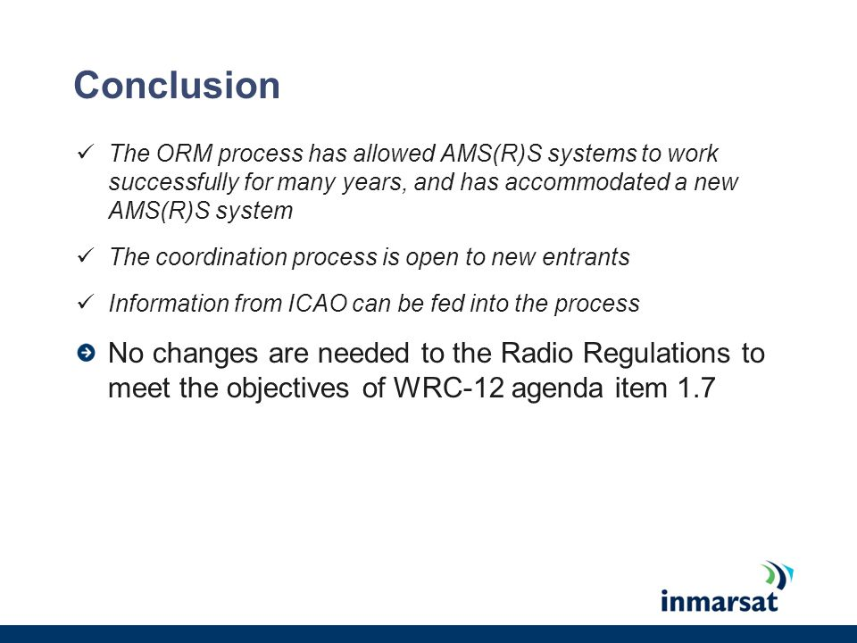 Conclusion The ORM process has allowed AMS(R)S systems to work successfully for many years, and has accommodated a new AMS(R)S system The coordination process is open to new entrants Information from ICAO can be fed into the process No changes are needed to the Radio Regulations to meet the objectives of WRC-12 agenda item 1.7