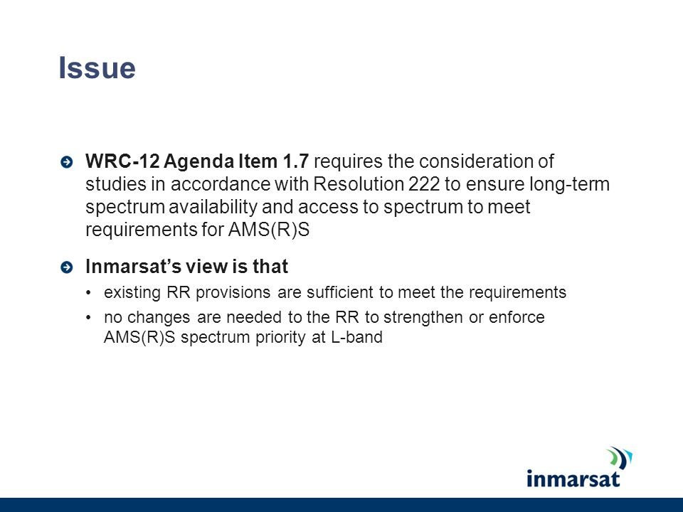 Issue WRC-12 Agenda Item 1.7 requires the consideration of studies in accordance with Resolution 222 to ensure long-term spectrum availability and access to spectrum to meet requirements for AMS(R)S Inmarsat's view is that existing RR provisions are sufficient to meet the requirements no changes are needed to the RR to strengthen or enforce AMS(R)S spectrum priority at L-band