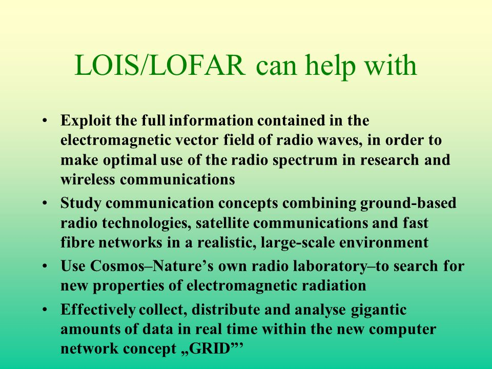 "LOIS/LOFAR can help with Exploit the full information contained in the electromagnetic vector field of radio waves, in order to make optimal use of the radio spectrum in research and wireless communications Study communication concepts combining ground-based radio technologies, satellite communications and fast fibre networks in a realistic, large-scale environment Use Cosmos–Nature's own radio laboratory–to search for new properties of electromagnetic radiation Effectively collect, distribute and analyse gigantic amounts of data in real time within the new computer network concept ""GRID '"