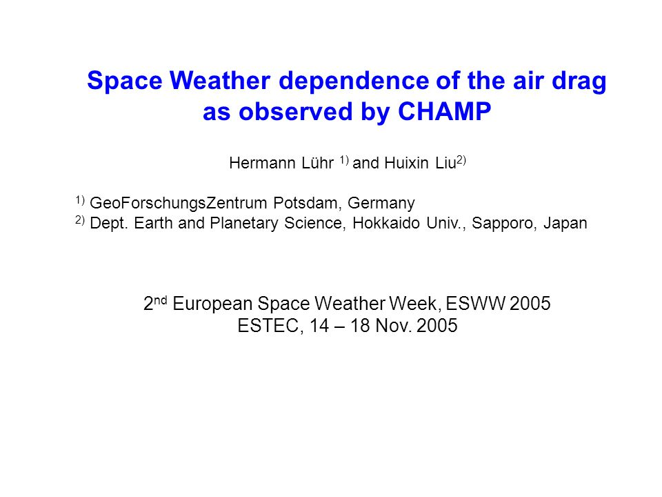 Space Weather dependence of the air drag as observed by CHAMP Hermann Lühr 1) and Huixin Liu 2) 1) GeoForschungsZentrum Potsdam, Germany 2) Dept.