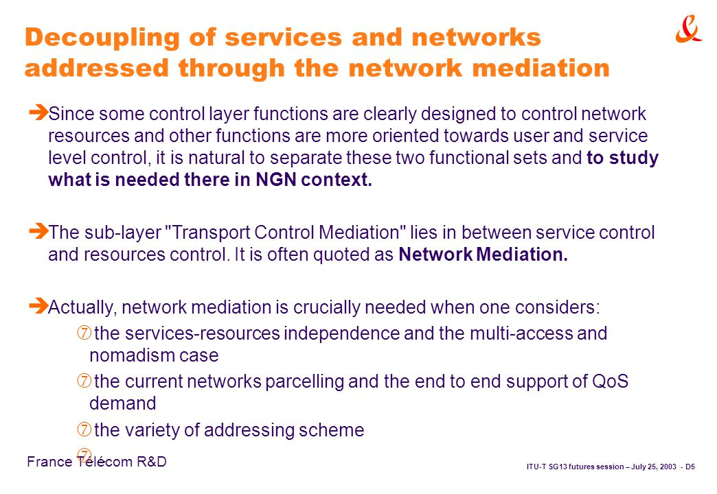 ITU-T SG13 futures session – July 25, D5 France Télécom R&D Decoupling of services and networks addressed through the network mediation è Since some control layer functions are clearly designed to control network resources and other functions are more oriented towards user and service level control, it is natural to separate these two functional sets and to study what is needed there in NGN context.