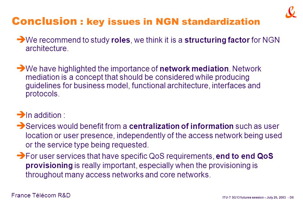 ITU-T SG13 futures session – July 25, D6 France Télécom R&D Conclusion : key issues in NGN standardization è We recommend to study roles, we think it is a structuring factor for NGN architecture.