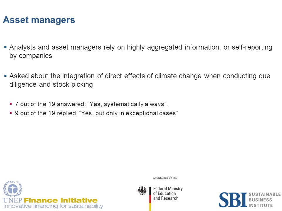 14 Asset managers  Analysts and asset managers rely on highly aggregated information, or self-reporting by companies  Asked about the integration of direct effects of climate change when conducting due diligence and stock picking  7 out of the 19 answered: Yes, systematically always .