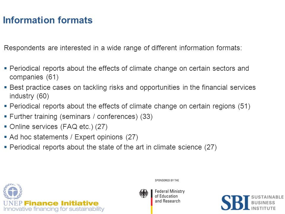 18 Information formats Respondents are interested in a wide range of different information formats:  Periodical reports about the effects of climate change on certain sectors and companies (61)  Best practice cases on tackling risks and opportunities in the financial services industry (60)  Periodical reports about the effects of climate change on certain regions (51)  Further training (seminars / conferences) (33)  Online services (FAQ etc.) (27)  Ad hoc statements / Expert opinions (27)  Periodical reports about the state of the art in climate science (27)