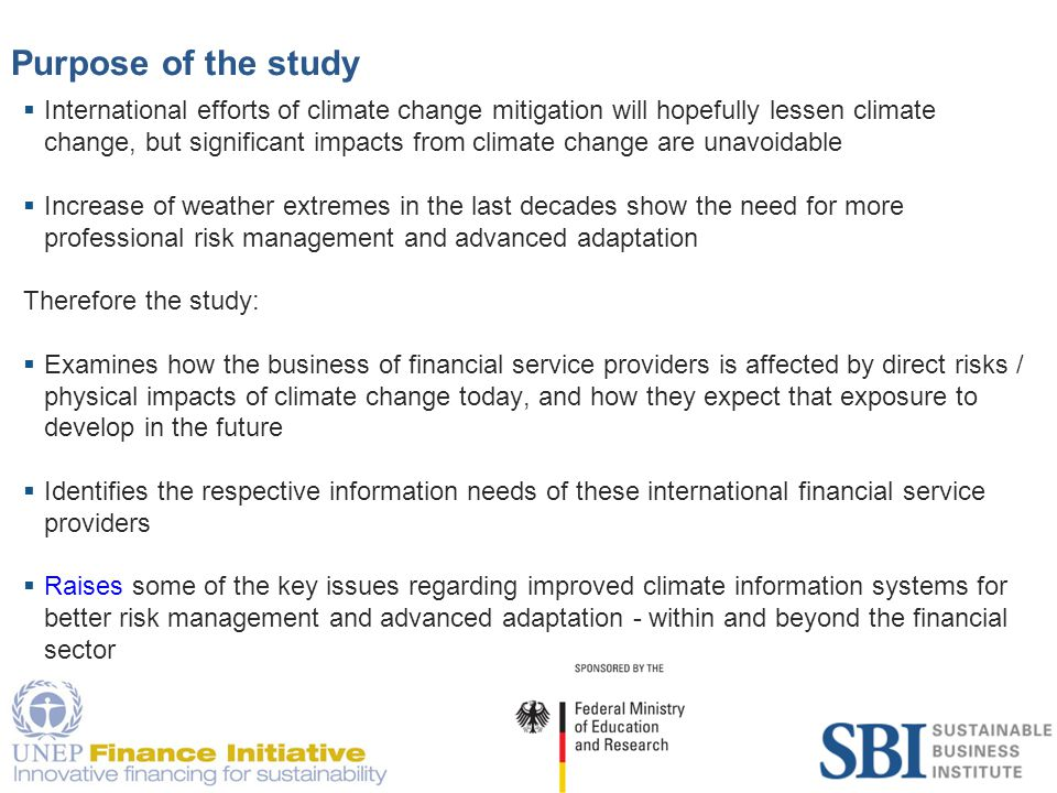 4 Purpose of the study  International efforts of climate change mitigation will hopefully lessen climate change, but significant impacts from climate change are unavoidable  Increase of weather extremes in the last decades show the need for more professional risk management and advanced adaptation Therefore the study:  Examines how the business of financial service providers is affected by direct risks / physical impacts of climate change today, and how they expect that exposure to develop in the future  Identifies the respective information needs of these international financial service providers  Raises some of the key issues regarding improved climate information systems for better risk management and advanced adaptation - within and beyond the financial sector