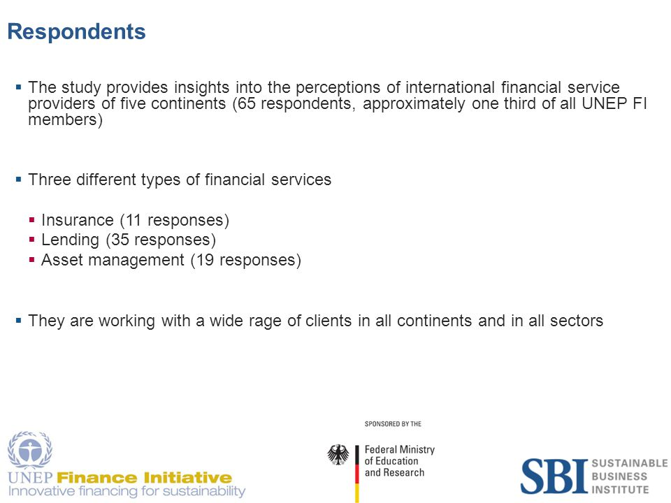 5 Respondents  The study provides insights into the perceptions of international financial service providers of five continents (65 respondents, approximately one third of all UNEP FI members)  Three different types of financial services  Insurance (11 responses)  Lending (35 responses)  Asset management (19 responses)  They are working with a wide rage of clients in all continents and in all sectors