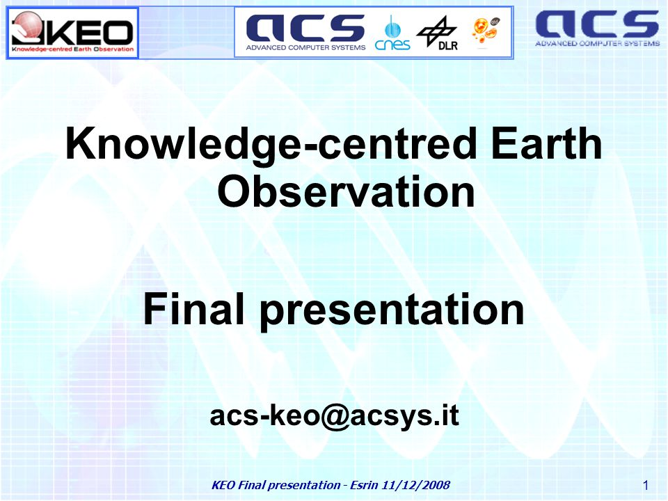 KEO Final presentation - Esrin 11/12/2008 2 ACS is a private Italian SW engineering company specialised in satellite remote sensing: Founded in 1979 Headquarters in Rome Research Centre in Matera (since 2001) 110 Employees (90% graduates, 11 PhDs) Quality System Certification ISO 9001 (since '99) Certified balance sheet since 1999 About ACS