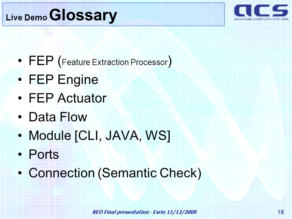 KEO Final presentation - Esrin 11/12/2008 16 Live Demo Glossary FEP ( Feature Extraction Processor ) FEP Engine FEP Actuator Data Flow Module [CLI, JAVA, WS] Ports Connection (Semantic Check)