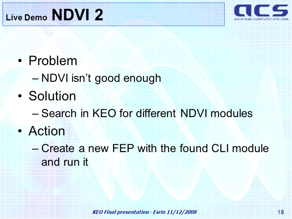 KEO Final presentation - Esrin 11/12/2008 18 Live Demo NDVI 2 Problem –NDVI isn't good enough Solution –Search in KEO for different NDVI modules Action –Create a new FEP with the found CLI module and run it