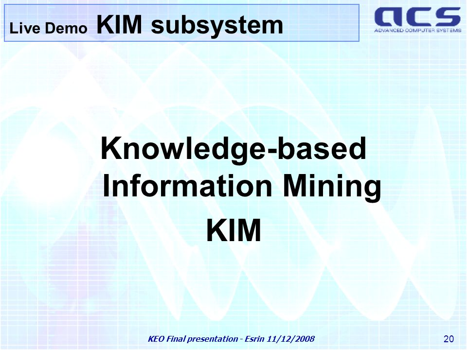 KEO Final presentation - Esrin 11/12/2008 20 Knowledge-based Information Mining KIM Live Demo KIM subsystem