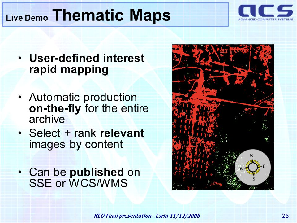 KEO Final presentation - Esrin 11/12/2008 25 Live Demo Thematic Maps User-defined interest rapid mapping Automatic production on-the-fly for the entire archive Select + rank relevant images by content Can be published on SSE or WCS/WMS