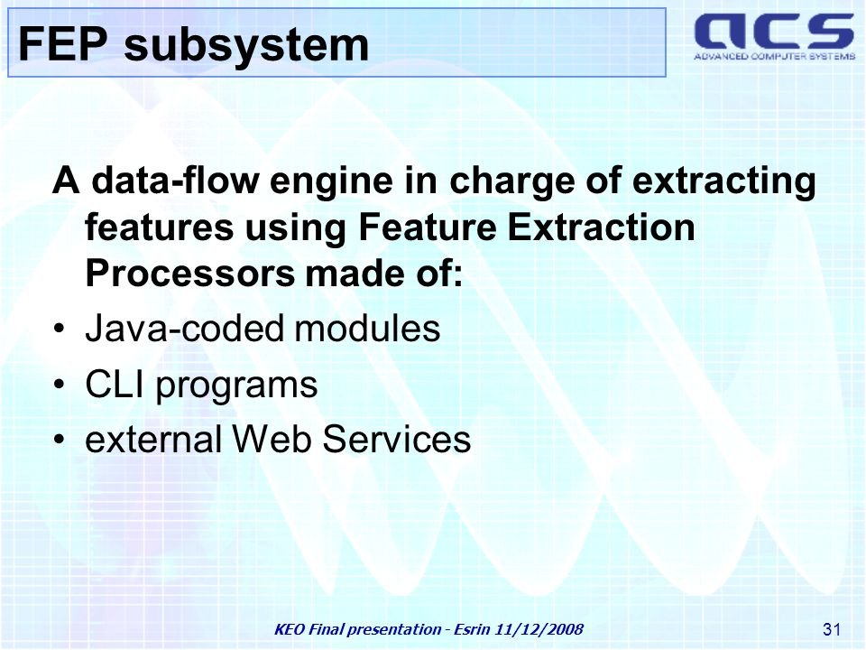 KEO Final presentation - Esrin 11/12/2008 31 FEP subsystem A data-flow engine in charge of extracting features using Feature Extraction Processors made of: Java-coded modules CLI programs external Web Services