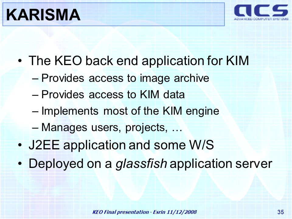 KEO Final presentation - Esrin 11/12/2008 35 KARISMA The KEO back end application for KIM –Provides access to image archive –Provides access to KIM data –Implements most of the KIM engine –Manages users, projects, … J2EE application and some W/S Deployed on a glassfish application server