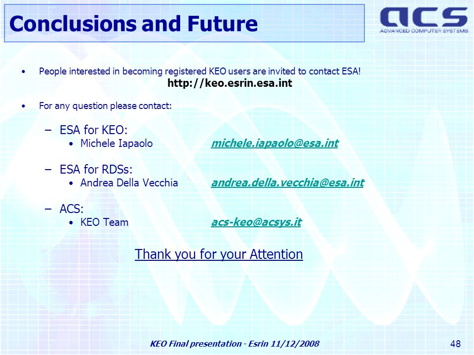KEO Final presentation - Esrin 11/12/2008 48 People interested in becoming registered KEO users are invited to contact ESA.
