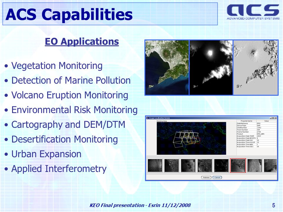 KEO Final presentation - Esrin 11/12/2008 5 EO Applications Vegetation Monitoring Detection of Marine Pollution Volcano Eruption Monitoring Environmental Risk Monitoring Cartography and DEM/DTM Desertification Monitoring Urban Expansion Applied Interferometry ACS Capabilities