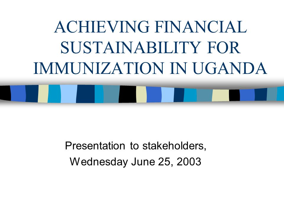 ACHIEVING FINANCIAL SUSTAINABILITY FOR IMMUNIZATION IN UGANDA Presentation to stakeholders, Wednesday June 25, 2003