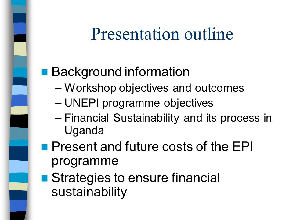 Presentation outline Background information –Workshop objectives and outcomes –UNEPI programme objectives –Financial Sustainability and its process in Uganda Present and future costs of the EPI programme Strategies to ensure financial sustainability